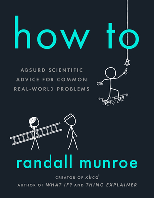 How to: Absurd Scientific Advice for Common Real-World Problems - Munroe, Randall