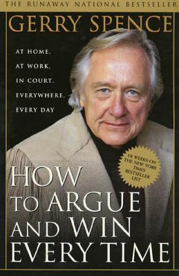 How to Argue and Win Every Time: At Home, at Work, in Court, Everywhere, Every Day - Spence, Gerry