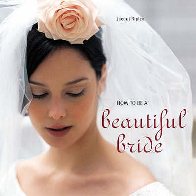 How to be a Beautiful Bride - Ripley, Jacqui