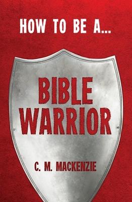 How to Be a Bible Warrior - MacKenzie, Catherine