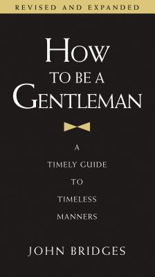 How to Be a Gentleman: A Timely Guide to Timeless Manners - Bridges, John