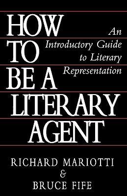 How to Be a Literary Agent: An Introductory Guide to Literary Representation - Mariotti, Richard, and Fife, Bruce, C.N., N.D.
