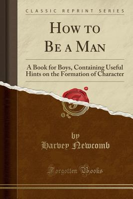 How to Be a Man: A Book for Boys, Containing Useful Hints on the Formation of Character (Classic Reprint) - Newcomb, Harvey