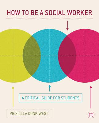 How to Be a Social Worker: A Critical Guide for Students - Dunk-West, Priscilla