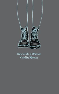 How to Be a Woman - Moran, Caitlin