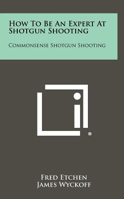 How To Be An Expert At Shotgun Shooting: Commonsense Shotgun Shooting - Etchen, Fred, and Wyckoff, James (Editor)