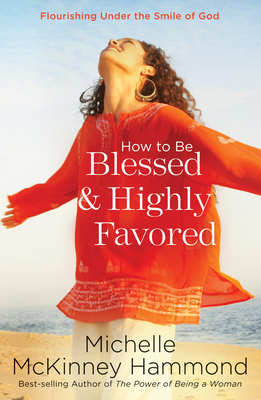 How to Be Blessed and Highly Favored: Flourishing Under the Smile of God - Hammond, Michelle McKinney