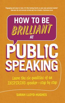 How to Be Brilliant at Public Speaking 2e: Learn the six qualities of an inspiring speaker - step by step - Lloyd-Hughes, Sarah