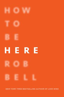 How to Be Here: A Guide to Creating a Life Worth Living - Bell, Rob, Dr.