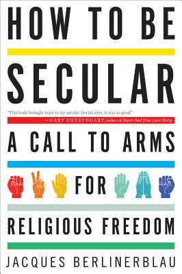How to Be Secular: A Call to Arms for Religious Freedom - Berlinerblau, Jacques