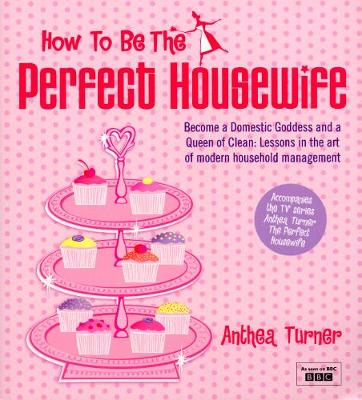 How to Be the Perfect Housewife: Lessons in the Art of Modern Household Management - Turner, Anthea