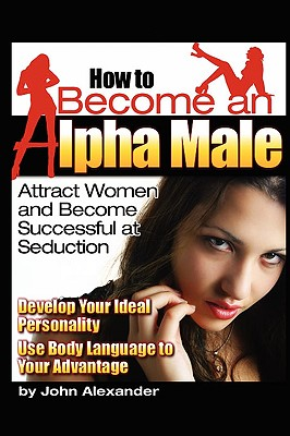 How to Become an Alpha Male - Alexander, John