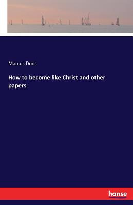How to Become Like Christ and Other Papers - Dods, Marcus