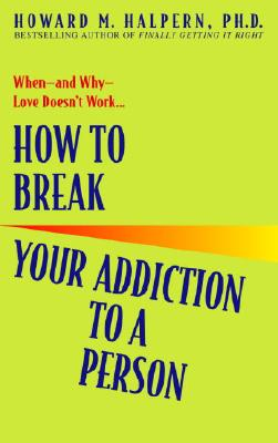 How to Break Your Addiction to a Person - Halpern, Howard M