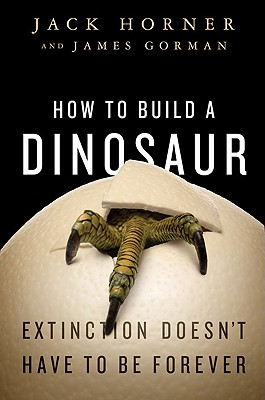 How to Build a Dinosaur: Extinction Doesn't Have to Be Forever - Horner, Jack, and Gorman, James