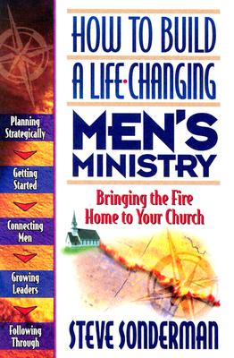 How to Build a Life-Changing Men's Ministry: Bringing the Fire Home to Your Church - Sonderman, Steve