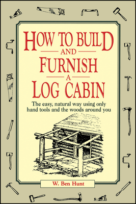 How to Build and Furnish a Log Cabin: The Easy, Natural Way Using Only Hand Tools and the Woods Around You - Hunt, W Ben