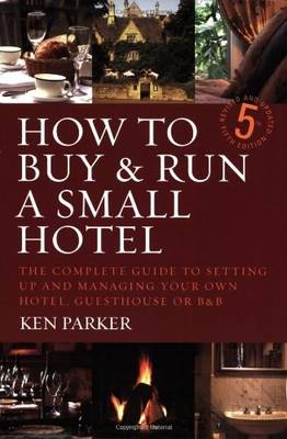 How to Buy & Run a Small Hotel: The Complete Guide to Setting Up and Managing Your Own Hotel, Guesthouse or B&B - Parker, Ken