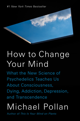 How to Change Your Mind: What the New Science of Psychedelics Teaches Us about Consciousness, Dying, Addiction, Depression, and Transcendence - Pollan, Michael