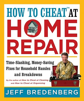 How to Cheat at Home Repair: Time-Slashing, Money-Saving Fixes for Household Hassles and Breakdowns - Bredenberg, Jeff