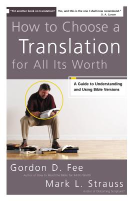 How to Choose a Translation for All Its Worth: A Guide to Understanding and Using Bible Versions - Fee, Gordon D, Dr., and Strauss, Mark L