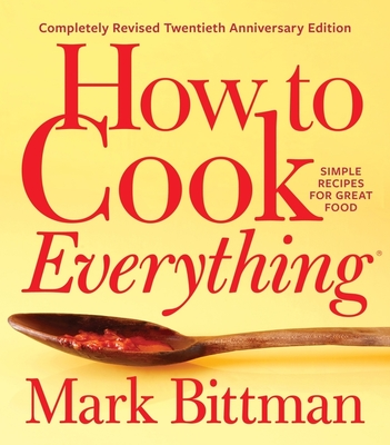 How to Cook Everything--Completely Revised Twentieth Anniversary Edition: Simple Recipes for Great Food - Bittman, Mark