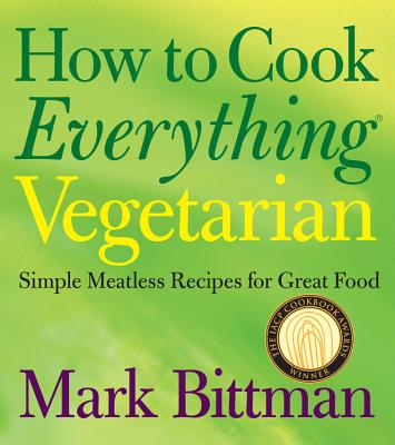 How to Cook Everything Vegetarian: Simple Meatless Recipes for Great Food - Bittman, Mark