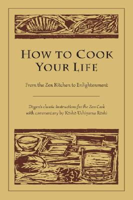How to Cook Your Life: From the Zen Kitchen to Enlightenment - Dogen, and Roshi, Kosho Uchiyama, and Wright, Thomas (Translated by)