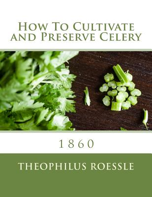How to Cultivate and Preserve Celery - Roessle, Theophilus, and Chambers, Roger (Introduction by)