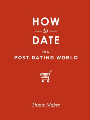How to Date in a Post-Dating World - Mapes, Diane
