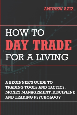 How to Day Trade for a Living: Tools, Tactics, Money Management, Discipline and Trading Psychology - Aziz, Andrew