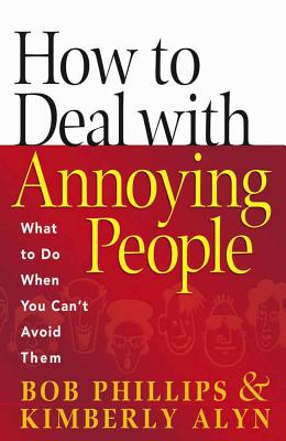 How to Deal with Annoying People: What to Do When You Can't Avoid Them - Phillips, Bob, and Alyn, Kimberly
