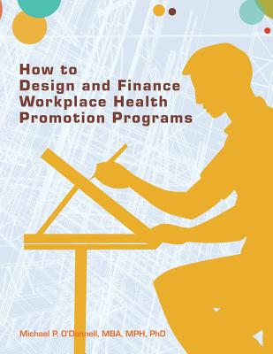 How to Design and Finance Workplace Health Promotion Programs - O'Donnell, Mba Mph Phd Dr Michael P
