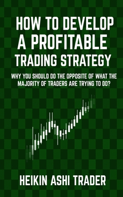 How to Develop a Profitable Trading Strategy: Why You Should Do the Opposite of What the Majority of Traders Are Trying to Do - Ashi Trader, Heikin