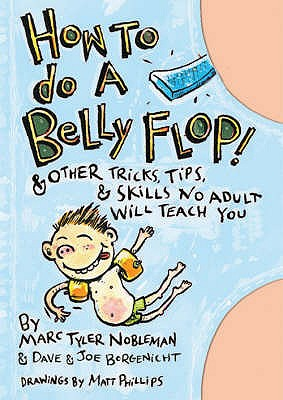 How to Do a Belly Flop!: And Other Tricks, Tips and Skills No Adult Will Teach You - Nobleman, Marc Tyler, and Borgenicht, Dave, and Borgenicht, Joe