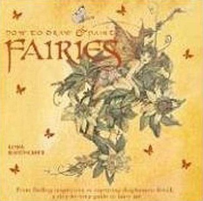 How to Draw and Paint Fairies: From Finding Inspiration to Capturing Diaphanous Detail, a Step-By-Step Guide to Fairy Art - Harrison, Hazel, and Ravenscroft, Linda