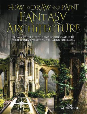 How to Draw and Paint Fantasy Architecture - Alexander, Rob