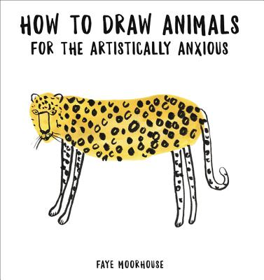 How to Draw Animals for the Artistically Anxious - Moorhouse, Faye