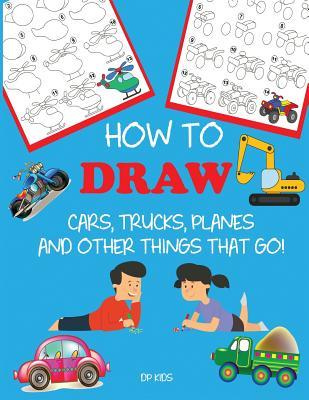 How to Draw Cars, Trucks, Planes, and Other Things That Go!: Learn to Draw Step by Step for Kids - Dp Kids