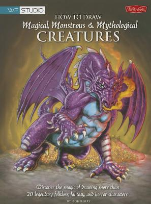 How to Draw Magical, Monstrous & Mythological Creatures - Berry, Bob
