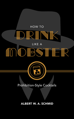 How to Drink Like a Mobster: Prohibition-Style Cocktails - Schmid, Albert W a, and Rothbaum, Noah (Foreword by)