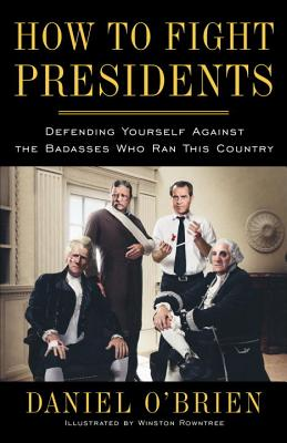 How to Fight Presidents: Defending Yourself Against the Badasses Who Ran This Country - O'Brien, Daniel