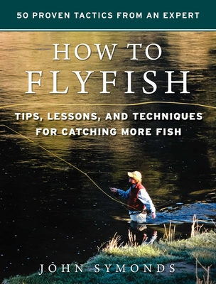 How to Flyfish: Tips, Lessons, and Techniques for Catching More Fish - Symonds, John
