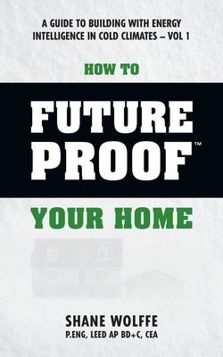 How to Future Proof Your Home: A Guide to Building with Energy Intelligence in Cold Climates: The Techniques, Principles, Mindsets and Strategies That Cost Effectively Save Money on Energy and Construction Costs in One of the World's Coldest Climates Can - Wolffe P Eng, Shane, and Dumont Ph D, Dr Robert S (Contributions by)