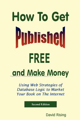 How to Get Published Free: And Make Money: Using Web Strategies of Database Logic to Market Your Book on the Internet: 2nd Edition - Rising, David