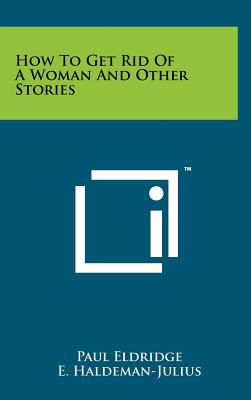 How to Get Rid of a Woman and Other Stories - Eldridge, Paul, and Haldeman-Julius, E (Editor)