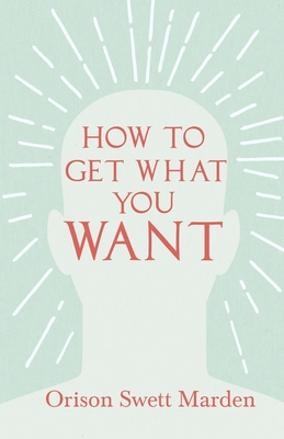 How to Get What You Want - Marden, Orison Swett