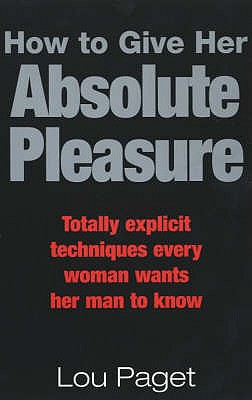 How To Give Her Absolute Pleasure: Totally explicit techniques every woman wants her man to know - Paget, Lou
