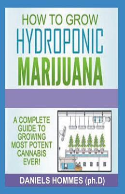 How to Grow Hydroponic Marijuana: A Complete Guide to Growing Most Potent Cannabis Ever - Hommes (Ph D), Daniels