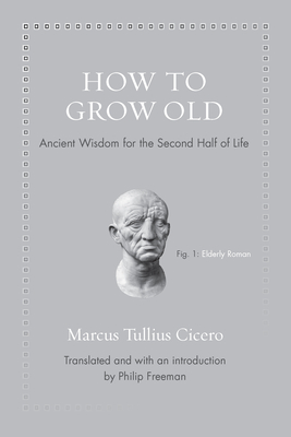 How to Grow Old: Ancient Wisdom for the Second Half of Life - Cicero, Marcus Tullius, and Freeman, Philip (Introduction by)
